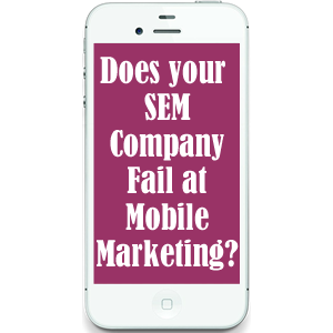 Does Your SEM Company Fail at Mobile Marketing?