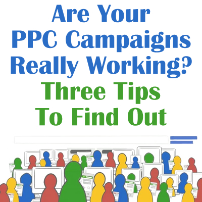 Are Your PPC Campaigns Really Working? Three Tips To Find Out