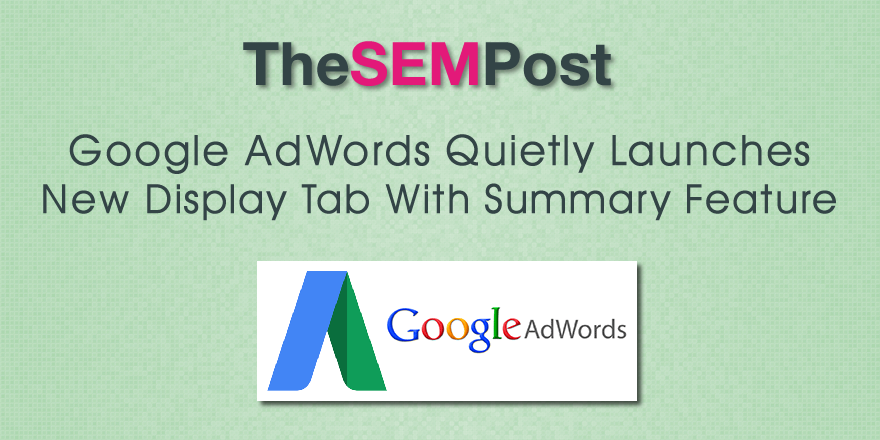 Google AdWords Launches New Display Tab With Summary Feature