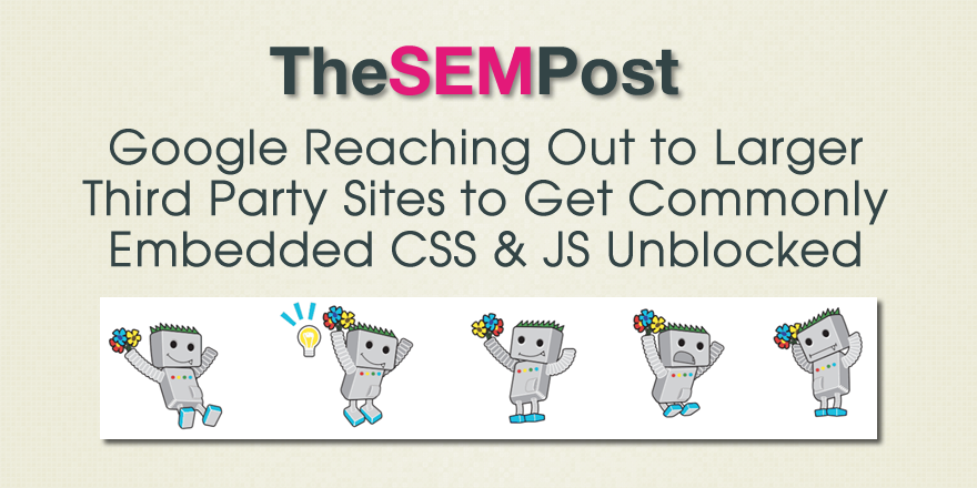 Google Reaching Out to Larger Third Party Sites to Get Embedded CSS & JS Unblocked
