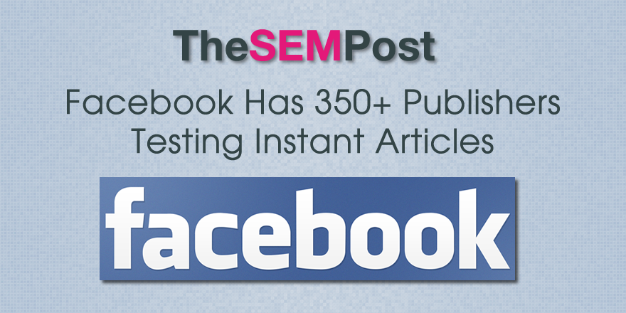 Facebook Has Over 350 Publishers Testing Instant Articles Now