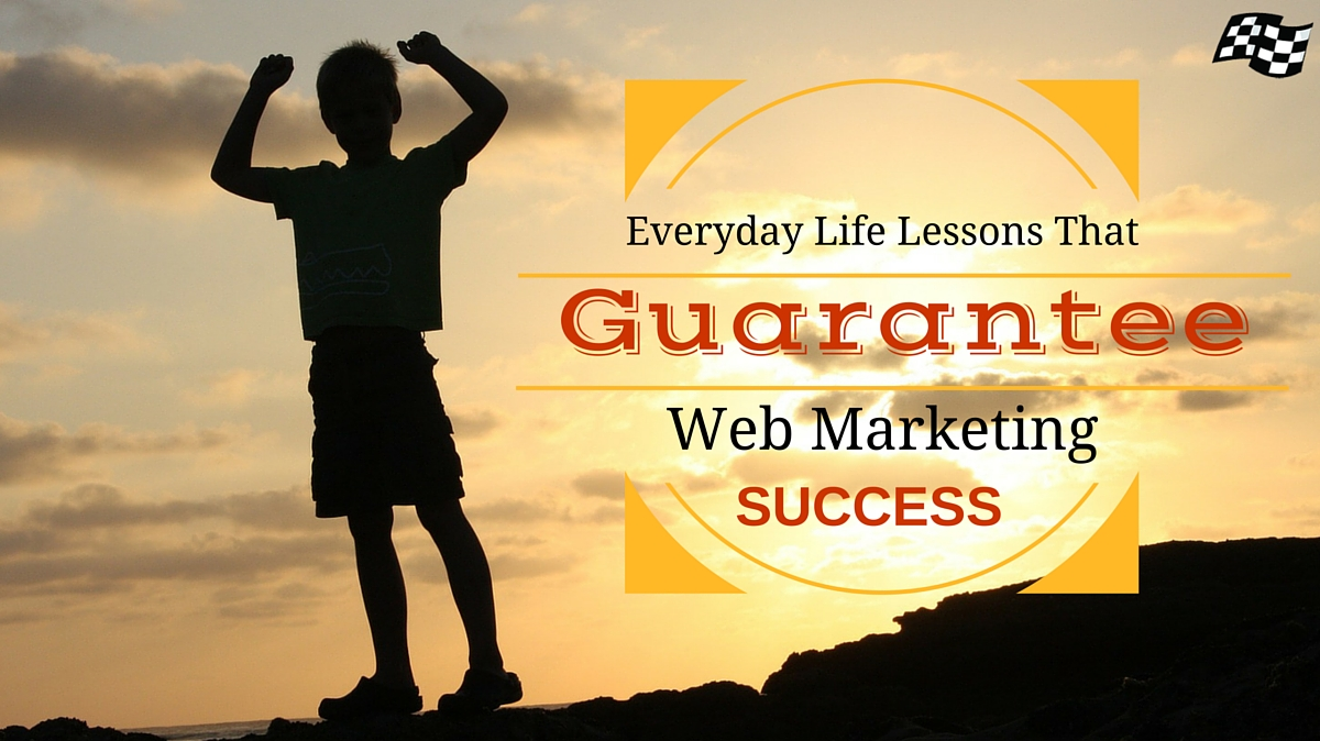Everyday Life Lessons That Guarantee Web Marketing Success