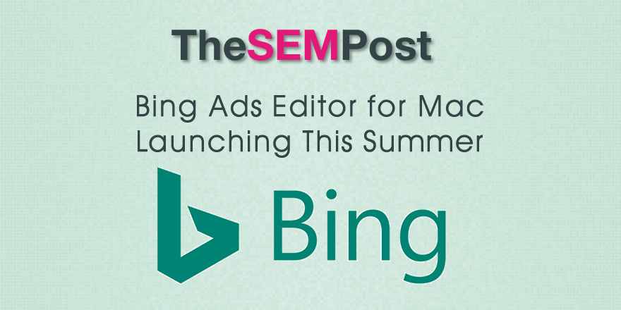 Bing Ads Editor for Mac Launching This Summer