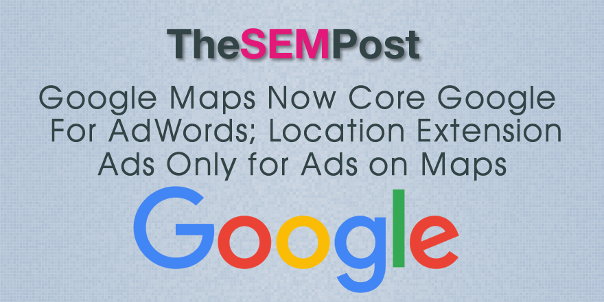 google maps now core google for adwords location extension ads only
