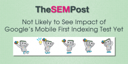 Not Likely to See Impact of Google's Mobile First Indexing Test Yet