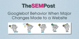 Googlebot Behavior When Major Changes Made to Site